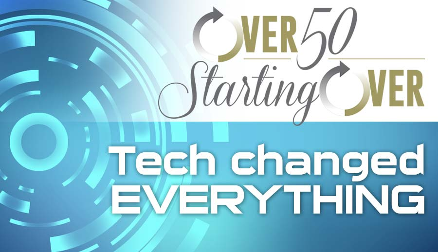 Tech changed everything , Over Fifty Starting Over by Barry Edwards